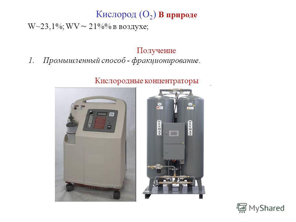 Кислород (O 2 ) В природе W~23,1%; WV ~ 21% в воздухе; Получение 1. Промышленный способ - фракционирование. Кислородные концентраторы