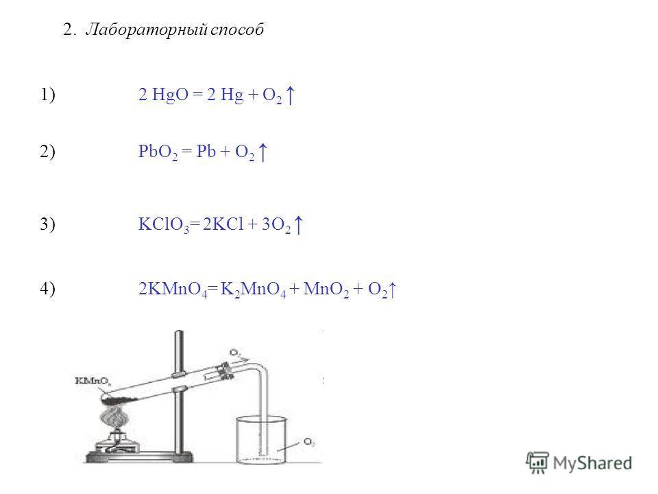 2. Лабораторный способ 1) 2 HgO = 2 Hg + O 2 2) PbO 2 = Pb + O 2 3) KClO 3 = 2KCl + 3O 2 4) 2KMnО 4 = K 2 MnО 4 + MnO 2 + О 2