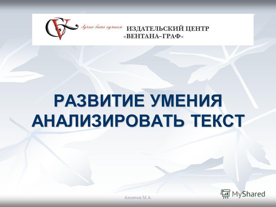 РАЗВИТИЕ УМЕНИЯ АНАЛИЗИРОВАТЬ ТЕКСТ Ахметов М.А.