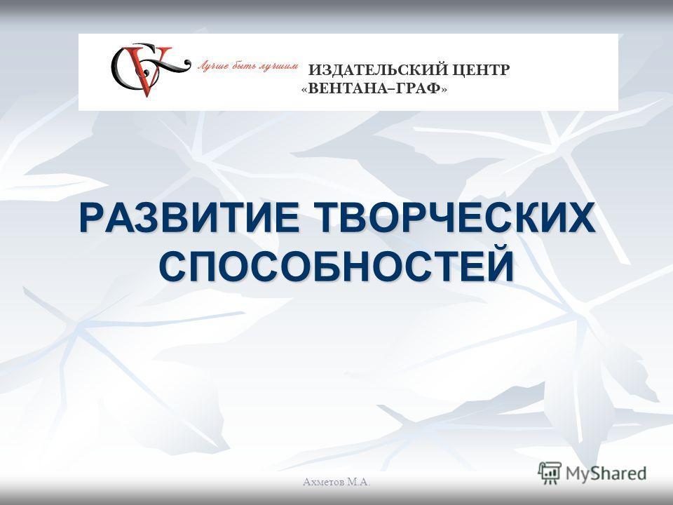 РАЗВИТИЕ ТВОРЧЕСКИХ СПОСОБНОСТЕЙ Ахметов М.А.