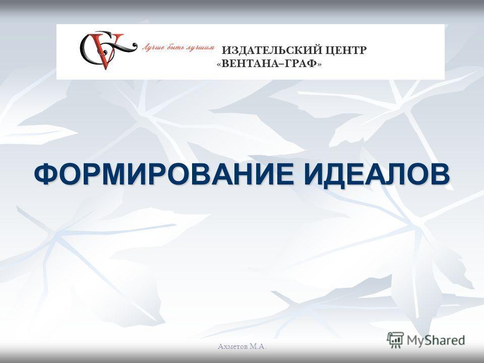 ФОРМИРОВАНИЕ ИДЕАЛОВ Ахметов М.А.