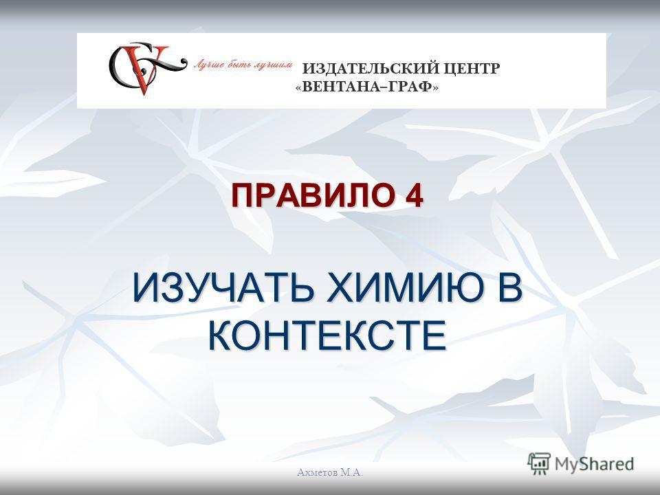 ПРАВИЛО 4 ИЗУЧАТЬ ХИМИЮ В КОНТЕКСТЕ Ахметов М.А.