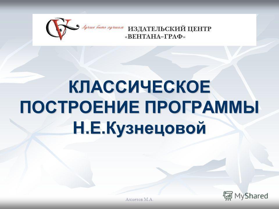 КЛАССИЧЕСКОЕ ПОСТРОЕНИЕ ПРОГРАММЫ Н.Е.Кузнецовой Ахметов М.А.