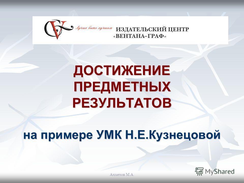 ДОСТИЖЕНИЕ ПРЕДМЕТНЫХ РЕЗУЛЬТАТОВ на примере УМК Н.Е.Кузнецовой Ахметов М.А.