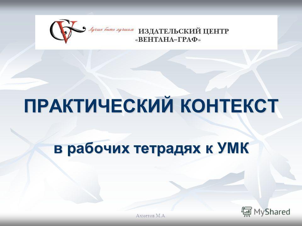 ПРАКТИЧЕСКИЙ КОНТЕКСТ в рабочих тетрадях к УМК Ахметов М.А.