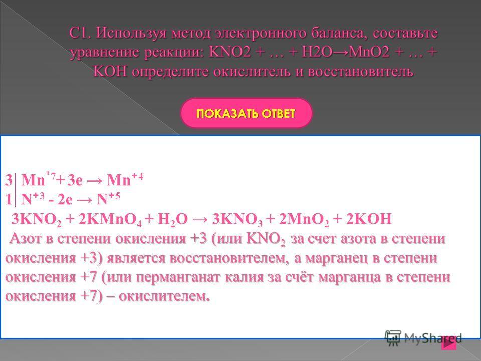 ПОКАЗАТЬ ОТВЕТ 3 Mn 7 + 3e Mn 4 1 N 3 - 2e N 5 3KNO 2 + 2KMnO 4 + H 2 O 3KNO 3 + 2MnO 2 + 2KOH Азот в степени окисления +3 (или KNO 2 за счет азота в степени окисления +3) является восстановителем, а марганец в степени окисления +7 (или перманганат к