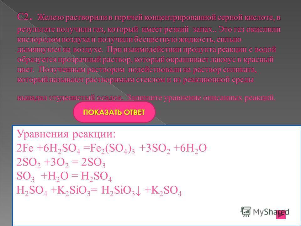 09.11.2014 ПОКАЗАТЬ ОТВЕТ Уравнения реакции: 2Fe +6H 2 SO 4 =Fe 2 (SO 4 ) 3 +3SO 2 +6H 2 O 2SO 2 +3O 2 = 2SO 3 SO 3 +H 2 O = H 2 SO 4 H 2 SO 4 +K 2 SiO 3 = H 2 SiO 3 +K 2 SO 4