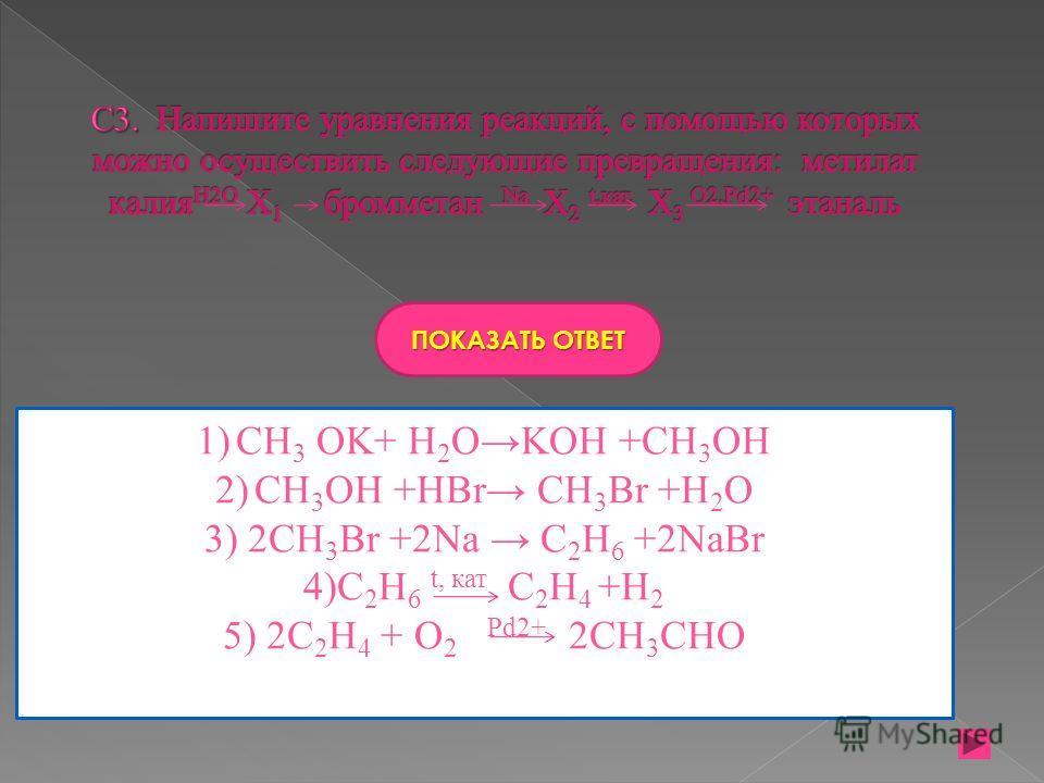ПОКАЗАТЬ ОТВЕТ 1)CH 3 OK+ H 2 OKOH +CH 3 OH 2)CH 3 OH +HBr CH 3 Br +H 2 O 3) 2CH 3 Br +2Na C 2 H 6 +2NaBr 4)C 2 H 6 t, кат C 2 H 4 +H 2 5) 2C 2 H 4 + O 2 Pd2+ 2CH 3 CHO