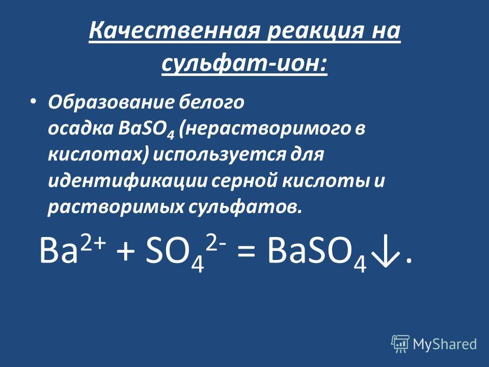 Качественная реакция на сульфат-ион: Образование белого осадка BaSO 4 (нерастворимого в кислотах) используется для идентификации серной кислоты и растворимых сульфатов. Ва 2+ + SO 4 2- = ВаSО 4.