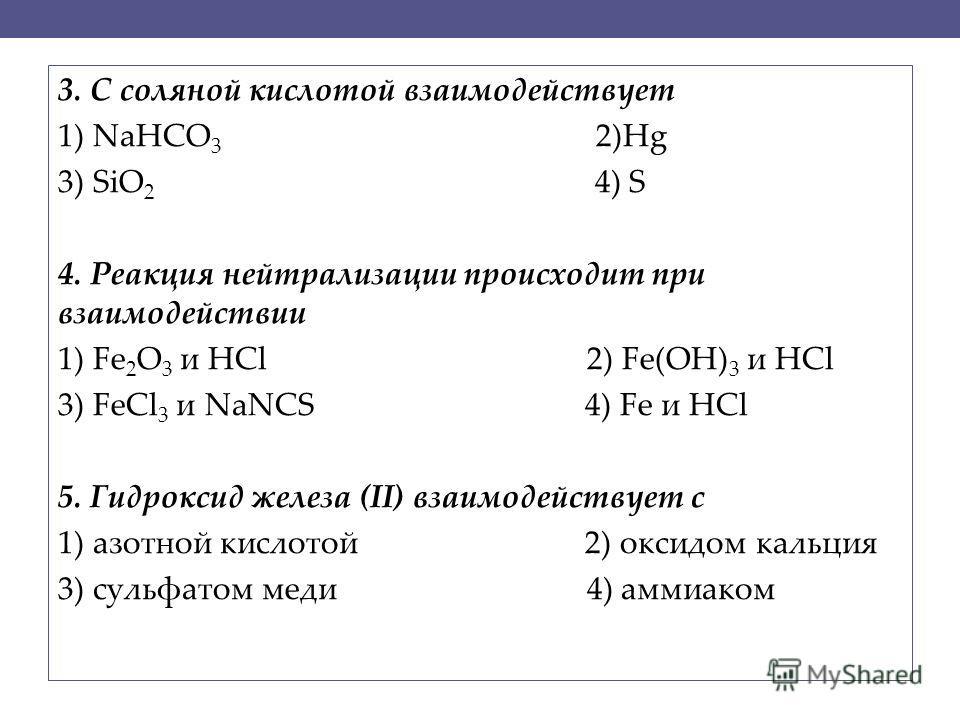 3. С соляной кислотой взаимодействует 1) NaHCO 3 2)Hg 3) SiO 2 4) S 4. Реакция нейтрализации происходит при взаимодействии 1) Fe 2 O 3 и HCl 2) Fe(OH) 3 и HCl 3) FeCl 3 и NaNCS 4) Fe и HCl 5. Гидроксид железа (II) взаимодействует с 1) азотной кислото