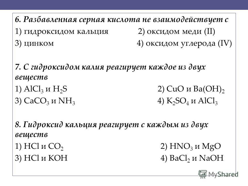 6. Разбавленная серная кислота не взаимодействует с 1) гидроксидом кальция 2) оксидом меди (II) 3) цинком 4) оксидом углерода (IV) 7. С гидроксидом калия реагирует каждое из двух веществ 1) AlCl 3 и H 2 S 2) CuO и Ba(OH) 2 3) CaCO 3 и NH 3 4) K 2 SO