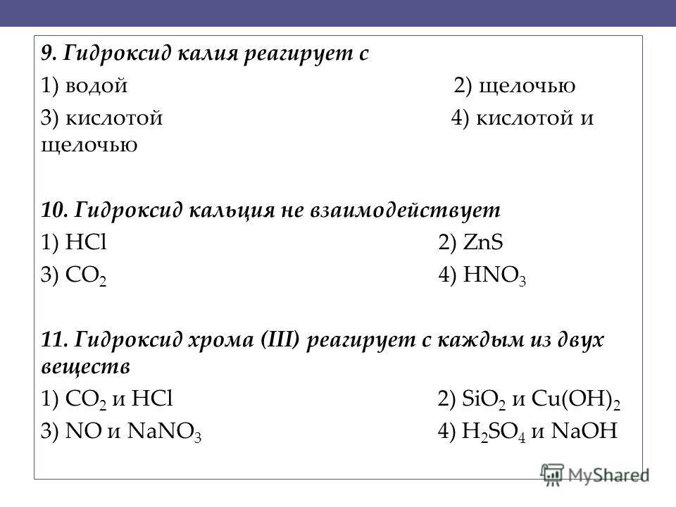 9. Гидроксид калия реагирует с 1) водой 2) щелочью 3) кислотой 4) кислотой и щелочью 10. Гидроксид кальция не взаимодействует 1) HCl 2) ZnS 3) CO 2 4) HNO 3 11. Гидроксид хрома (III) реагирует с каждым из двух веществ 1) СО 2 и HCl 2) SiO 2 и Cu(OH)