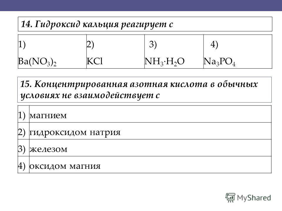 1) Ba(NO 3 ) 2 2) KCl 3) NH 3 ·H 2 O 4) Na 3 PO 4 1)магнием 2)гидроксидом натрия 3)железом 4)оксидом магния 14. Гидроксид кальция реагирует с 15. Концентрированная азотная кислота в обычных условиях не взаимодействует с