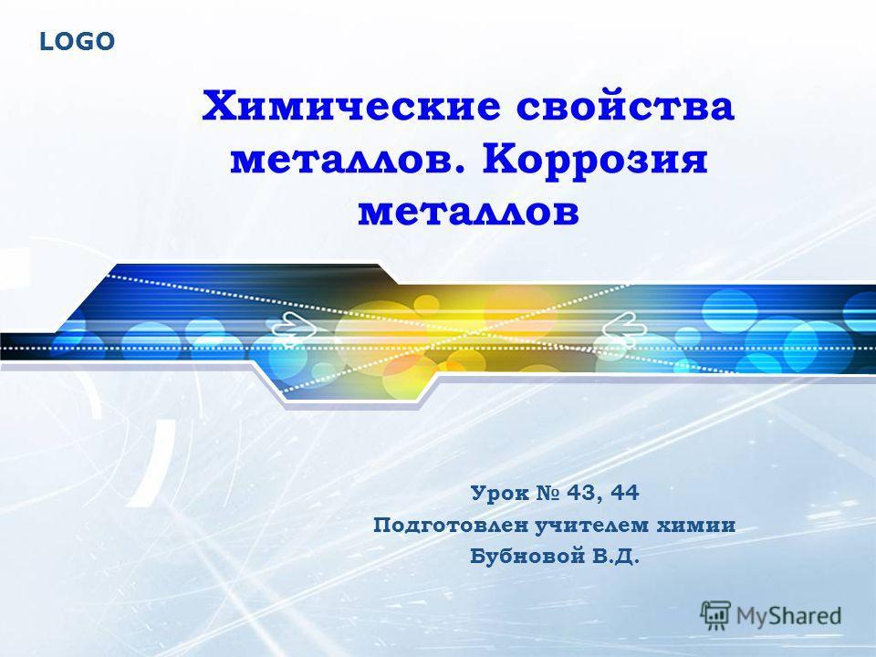 LOGO Урок 43, 44 Подготовлен учителем химии Бубновой В.Д. Химические свойства металлов. Коррозия металлов