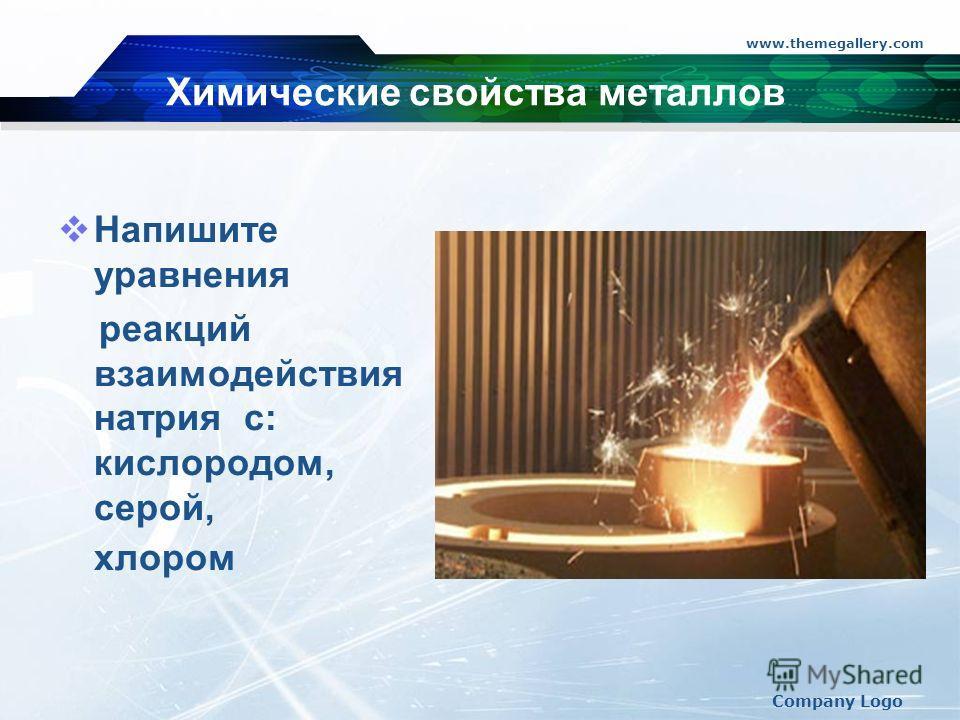 www.themegallery.com Company Logo Химические свойства металлов Напишите уравнения реакций взаимодействия натрия с: кислородом, серой, хлором 4Na + O2 = 2Na2O 2Na + S = Na2S 2 Na + CI2 = 2NaCI