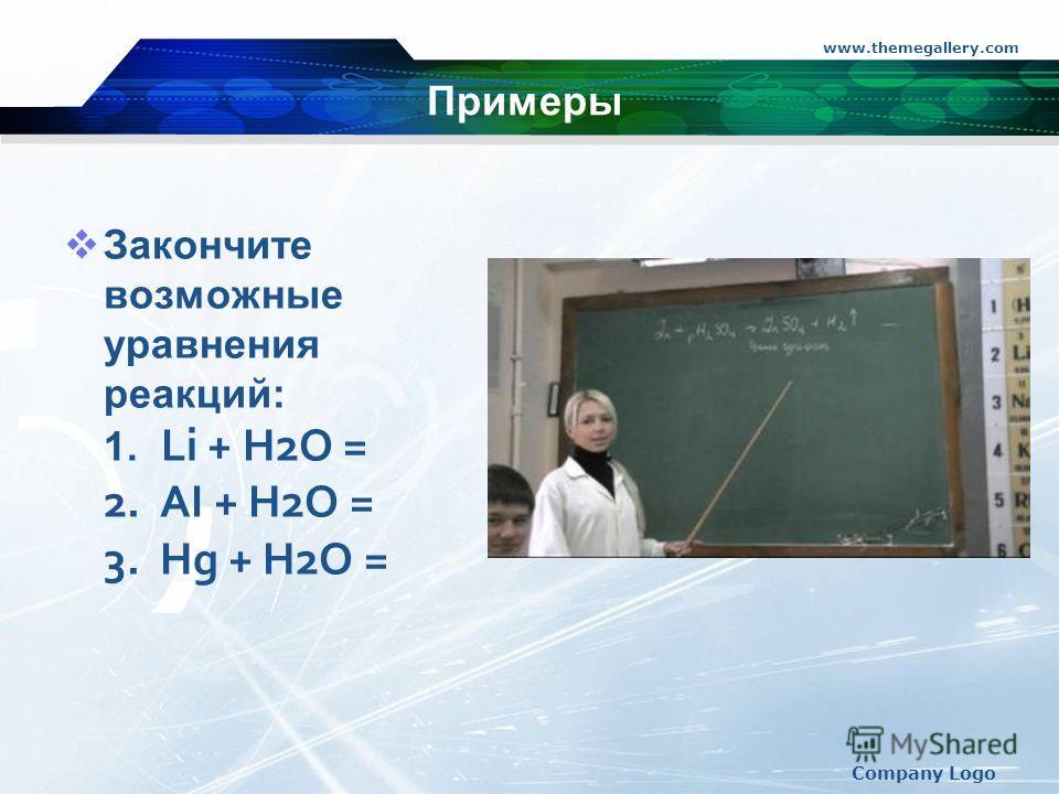 www.themegallery.com Company Logo Примеры Закончите возможные уравнения реакций: 1. Li + H2O = 2. AI + H2O = 3. Hg + H2O = 2Li + 2HOH = 2LiOH + H2 2AI +3H2O = Ai2O3 + 3H2 Hg + H2O