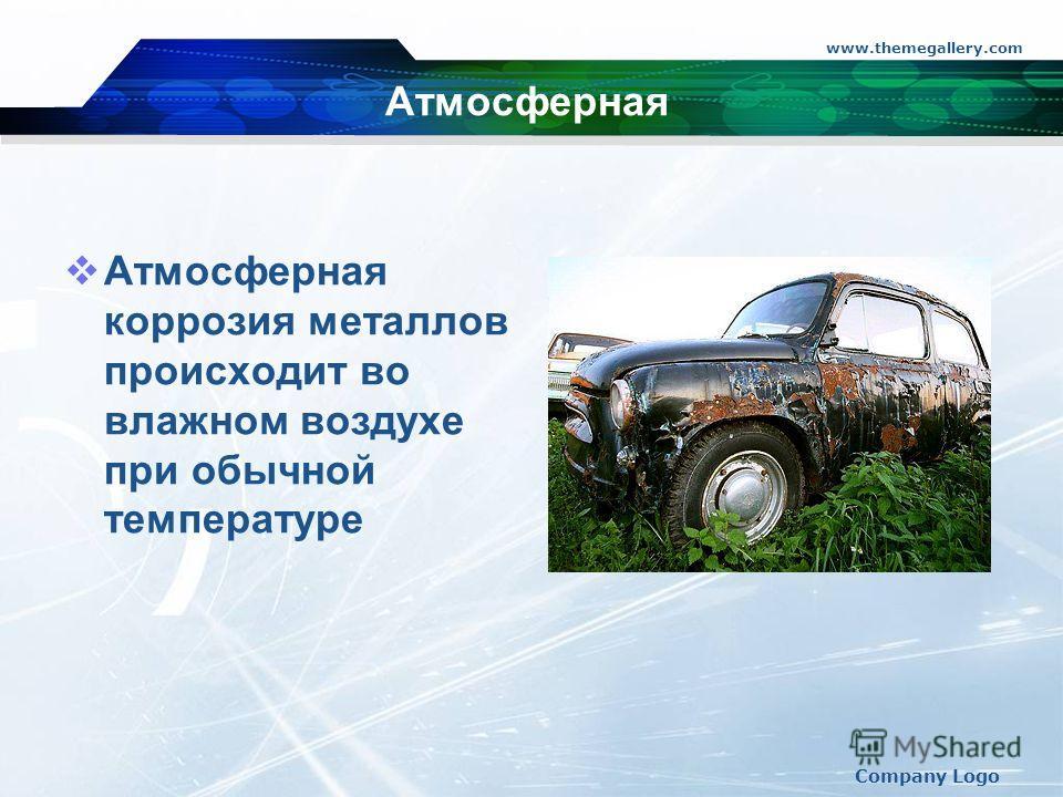 www.themegallery.com Company Logo Атмосферная Атмосферная коррозия металлов происходит во влажном воздухе при обычной температуре