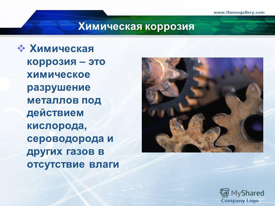 www.themegallery.com Company Logo Химическая коррозия Химическая коррозия – это химическое разрушение металлов под действием кислорода, сероводорода и других газов в отсутствие влаги
