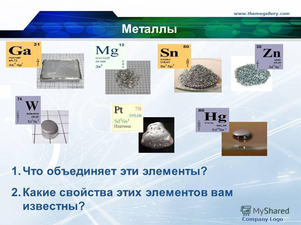 www.themegallery.com Company Logo Металлы 1. Что объединяет эти элементы? 2. Какие свойства этих элементов вам известны?