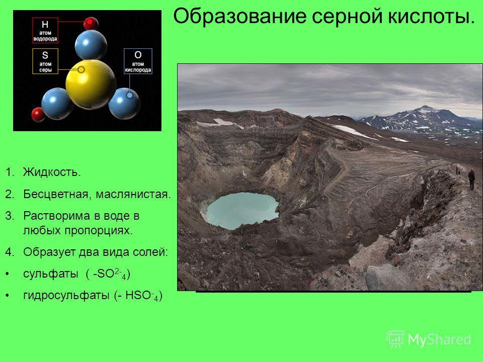 Образование серной кислоты. 1.Жидкость. 2.Бесцветная, маслянистая. 3. Растворима в воде в любых пропорциях. 4. Образует два вида солей: сульфаты ( -SO 2- 4 ) гидросульфаты (- HSO - 4 )