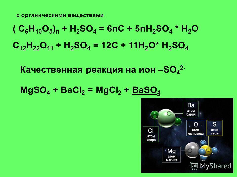 с органическими веществами ( C 6 H 10 O 5 ) n + H 2 SO 4 = 6nC + 5nH 2 SO 4 * H 2 O C 12 H 22 O 11 + H 2 SO 4 = 12C + 11H 2 O* H 2 SO 4 Качественная реакция на ион –SO 4 2- MgSO 4 + BaCl 2 = MgCl 2 + BaSO 4BaSO 4