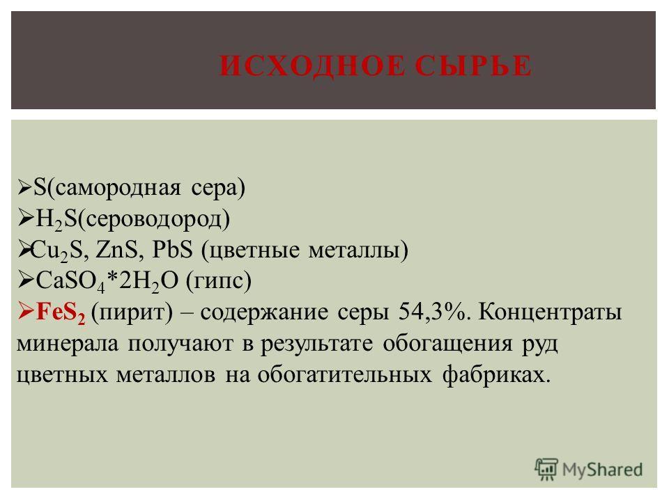 С.С. ИСХОДНОЕ СЫРЬЕ S(самородная сера) H 2 S(сероводород) Cu 2 S, ZnS, PbS (цветные металлы) CaSO 4 *2H 2 O (гипс) FeS 2 (пирит) – содержание серы 54,3%. Концентраты минерала получают в результате обогащения руд цветных металлов на обогатительных фаб