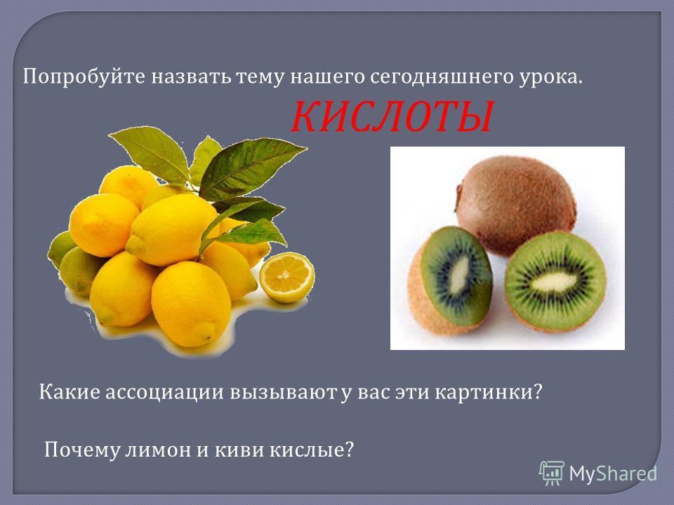 Какие ассоциации вызывают у вас эти картинки ? Почему лимон и киви кислые ? Попробуйте назвать тему нашего сегодняшнего урока. КИСЛОТЫ