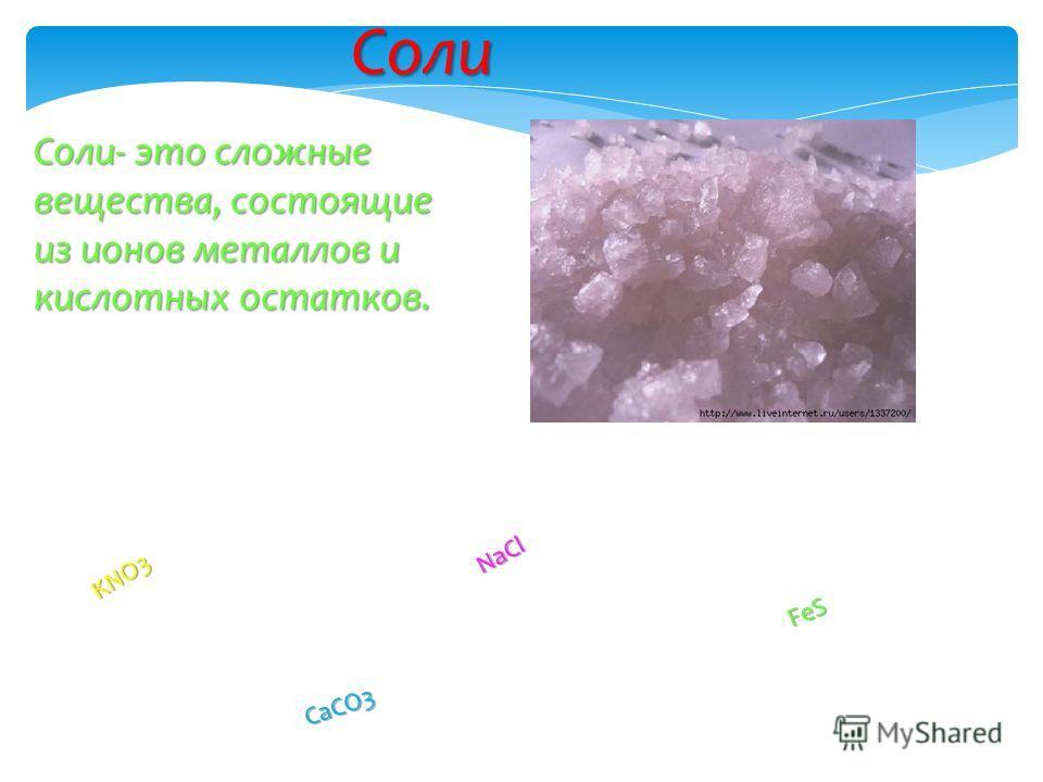 Соли Соли- это сложные вещества, состоящие из ионов металлов и кислотных остатков. KNO3 NaCl FeS CaCO3