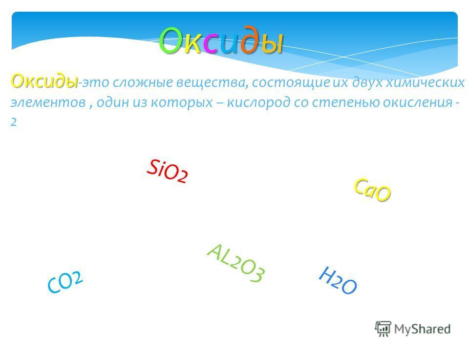 Оксиды Оксиды Оксиды Оксиды Оксиды Оксиды -это сложные вещества, состоящие их двух химических элементов, один из которых – кислород со степенью окисления - 2 SiO2 CO2 H2O AL2O3 CaO