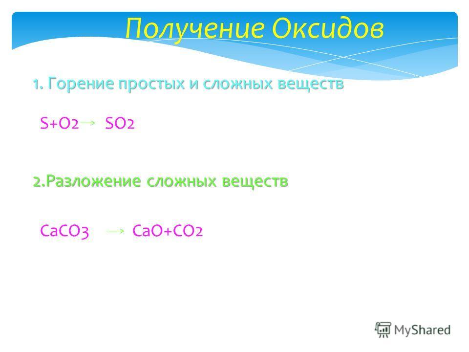 Получение Оксидов 1. Горение простых и сложных веществ S+O2SO2 2. Разложение сложных веществ СaCO3CaO+CO2