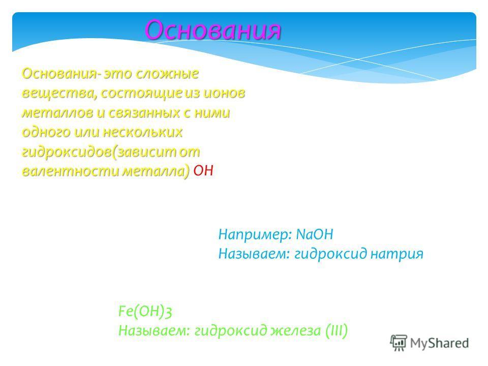 Основания Основания- это сложные вещества, состоящие из ионов металлов и связанных с ними одного или нескольких гидроксидов(зависит от валентности металла) Основания- это сложные вещества, состоящие из ионов металлов и связанных с ними одного или нес