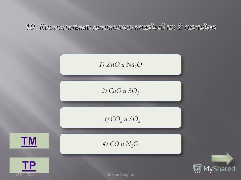 Верно Неверно 1) ZnO и Na 2 O 2) CaO и SO 3 4) СО и N 2 O 3) CO 2 и SO 2 ТМ ТР 02.02.2013 Зимин Андрей