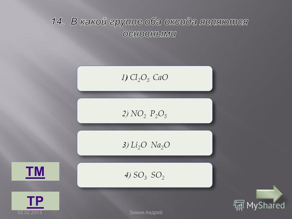 Верно Неверно 1 ) Cl 2 O 5 CaO 2) NO 2 P 2 O 5 4) SO 3 SO 2 3) Li 2 O Na 2 O ТМ ТР 02.02.2013 Зимин Андрей