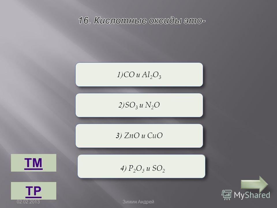 Верно Неверно 1)CO и Al 2 O 3 3) ZnO и CuO 2)SO 3 и N 2 O 4) P 2 O 5 и SO 2 ТМ ТР 02.02.2013 Зимин Андрей
