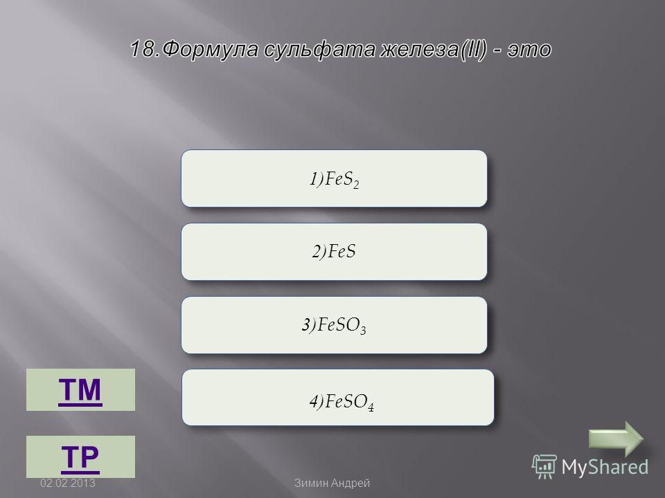 Верно Неверно 1)FeS 2 3)FeSO 3 2)FeS 4)FeSO 4 ТМ ТР 02.02.2013 Зимин Андрей