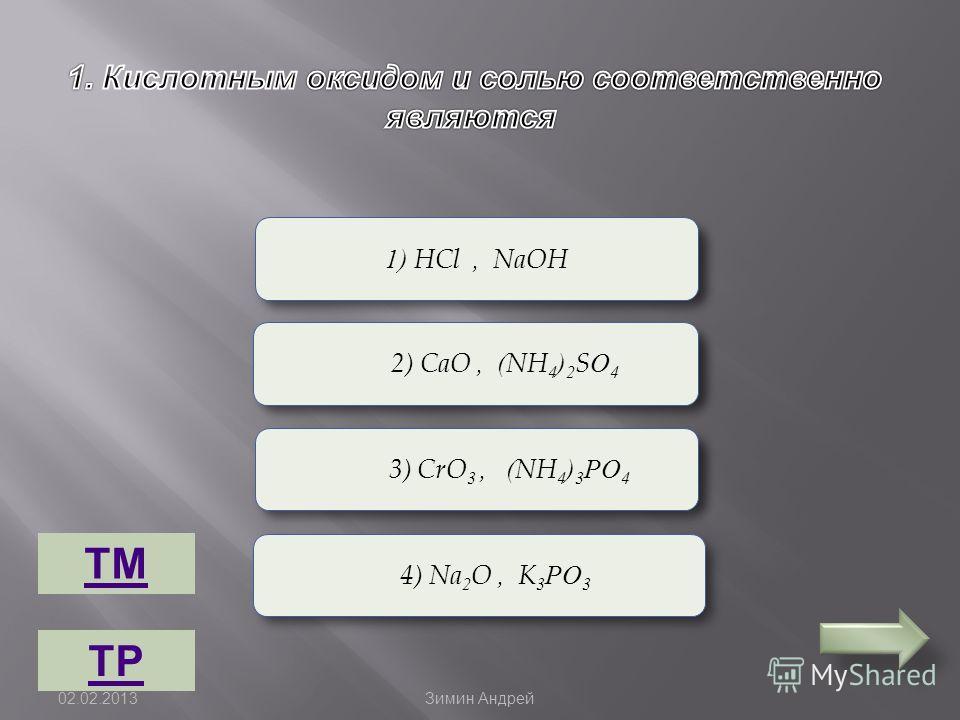 Верно Неверно 1) HCl, NaOH 2) CaO, (NH 4 ) 2 SО 4 4) Na 2 O, K 3 РО 3 3) CrO 3, (NH 4 ) 3 РО 4 ТМ ТР 02.02.2013 Зимин Андрей