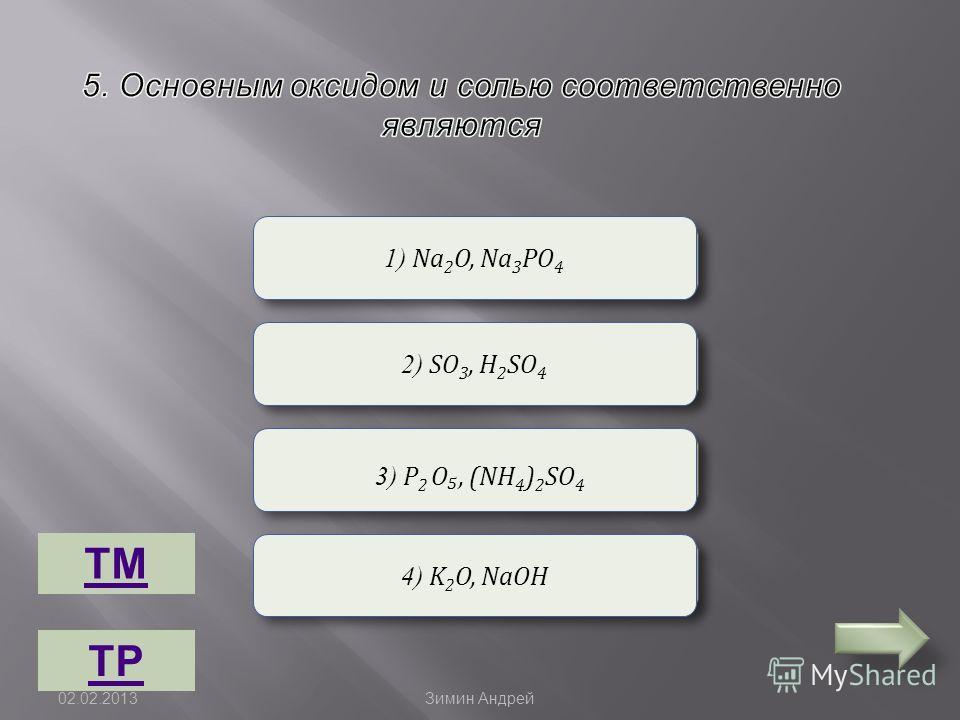 Неверно Верно 1) Na 2 O, Na 3 РО 4 2) SO 3, H 2 SО 4 2) SO 3, H 2 SО 4 4) K 2 O, NaOH 3) P 2 O, (NH 4 ) 2 SО 4 ТМ ТР 02.02.2013 Зимин Андрей