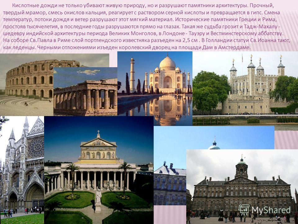 Кислотные дожди не только убивают живую природу, но и разрушают памятники архитектуры. Прочный, твердый мрамор, смесь окислов кальция, реагирует с раствором серной кислоты и превращается в гипс. Смена температур, потоки дождя и ветер разрушают этот м