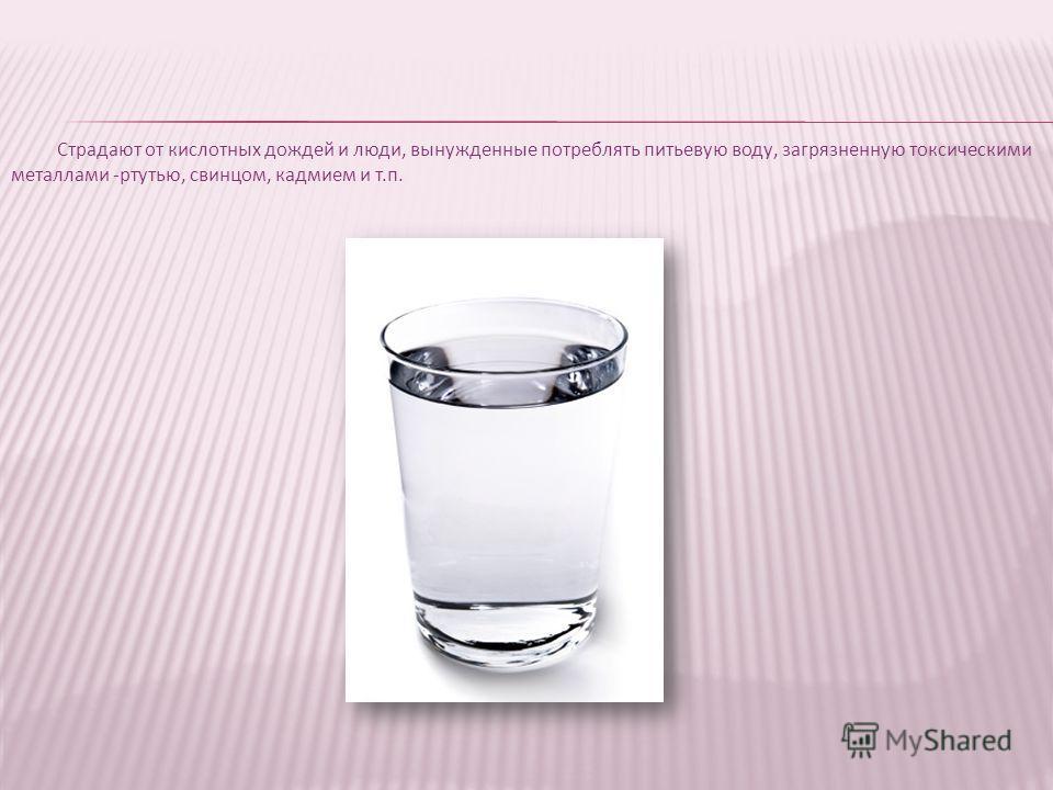 Страдают от кислотных дождей и люди, вынужденные потреблять питьевую воду, загрязненную токсическими металлами -ртутью, свинцом, кадмием и т.п.