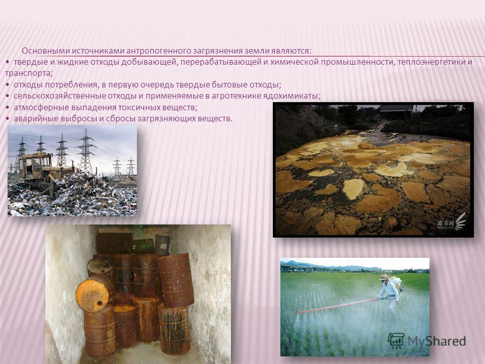 Основными источниками антропогенного загрязнения земли являются: твердые и жидкие отходы добывающей, перерабатывающей и химической промышленности, теплоэнергетики и транспорта; отходы потребления, в первую очередь твердые бытовые отходы; сельскохозяй