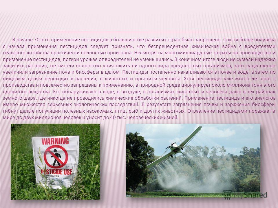 В начале 70-х гг. применение пестицидов в большинстве развитых стран было запрещено. Спустя более полувека с начала применения пестицидов следует признать, что беспрецедентная химическая война с вредителями сельского хозяйства практически полностью п