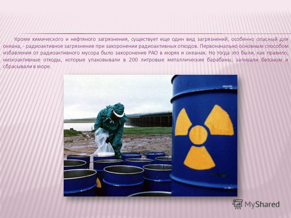 Кроме химического и нефтяного загрязнения, существует еще один вид загрязнений, особенно опасный для океана, - радиоактивное загрязнение при захоронении радиоактивных отходов. Первоначально основным способом избавления от радиоактивного мусора было з