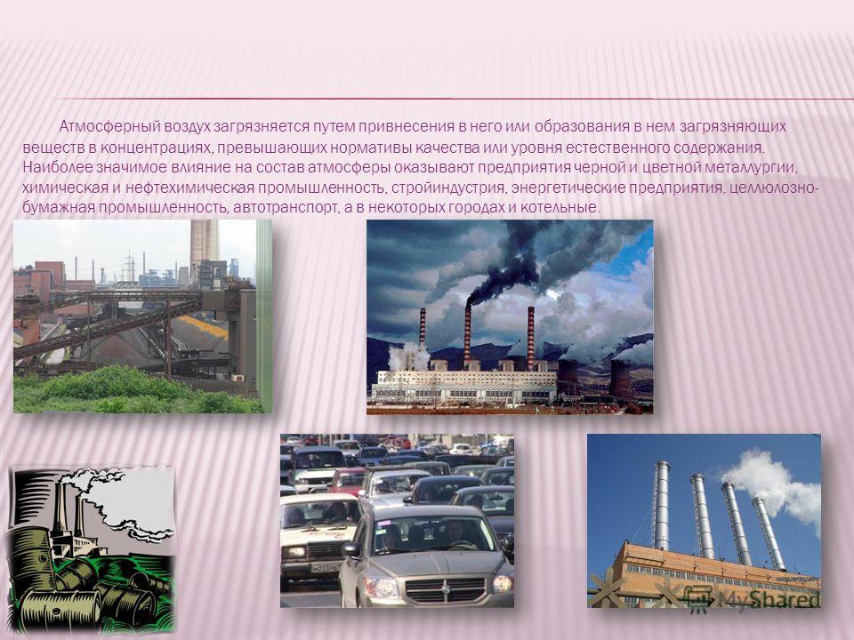 Атмосферный воздух загрязняется путем привнесения в него или образования в нем загрязняющих веществ в концентрациях, превышающих нормативы качества или уровня естественного содержания. Наиболее значимое влияние на состав атмосферы оказывают предприят