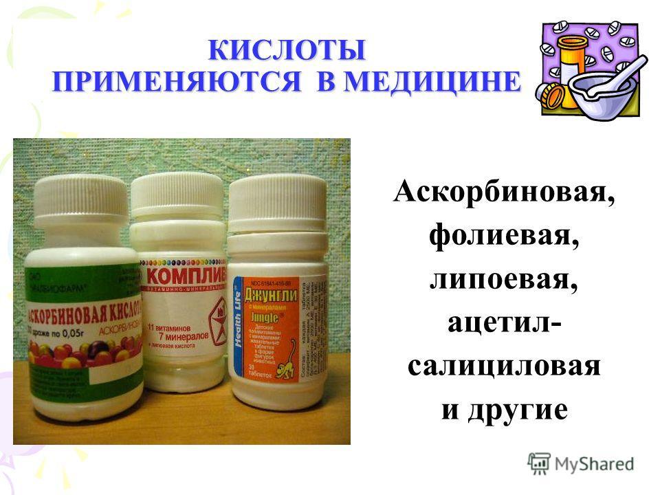 КИСЛОТЫ ПРИМЕНЯЮТСЯ В МЕДИЦИНЕ Аскорбиновая, фолиевая, липоевая, ацетил- салициловая и другие