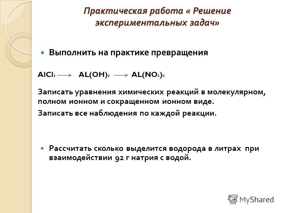 Практическая работа « Решение экспериментальных задач » Выполнить на практике превращения AlCl 3 AL(OH) 3 AL(NO 3 ) 3 Записать уравнения химических реакций в молекулярном, полном ионном и сокращенном ионном виде. Записать все наблюдения по каждой реа