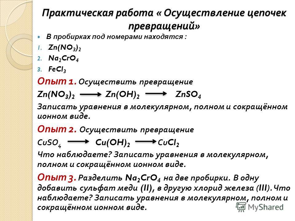 Практическая работа « Осуществление цепочек превращений » В пробирках под номерами находятся : 1. Zn(NO 3 ) 2 2. Na 2 CrO 4 3. FeCl 3 Опыт 1. Осуществить превращение Zn(NO 3 ) 2 Zn(OH) 2 ZnSO 4 Записать уравнения в молекулярном, полном и сокращённом
