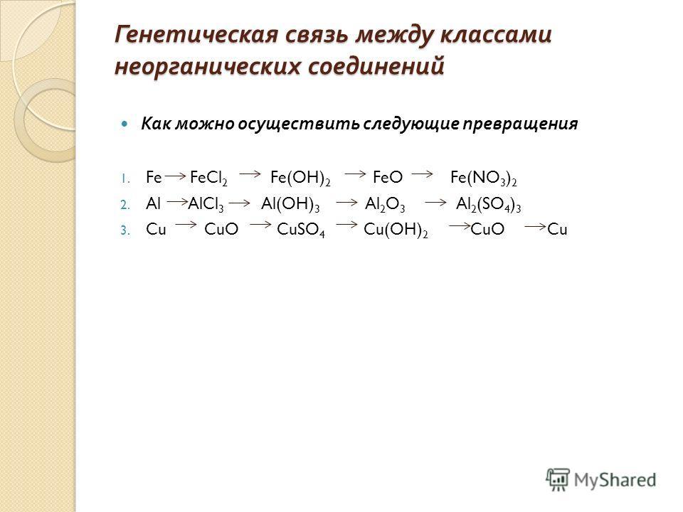 Генетическая связь между классами неорганических соединений Как можно осуществить следующие превращения 1. Fe FeCl 2 Fe(OH) 2 FeO Fe(NO 3 ) 2 2. Al AlCl 3 Al(OH) 3 Al 2 O 3 Al 2 (SO 4 ) 3 3. Cu CuO CuSO 4 Cu(OH) 2 CuO Cu