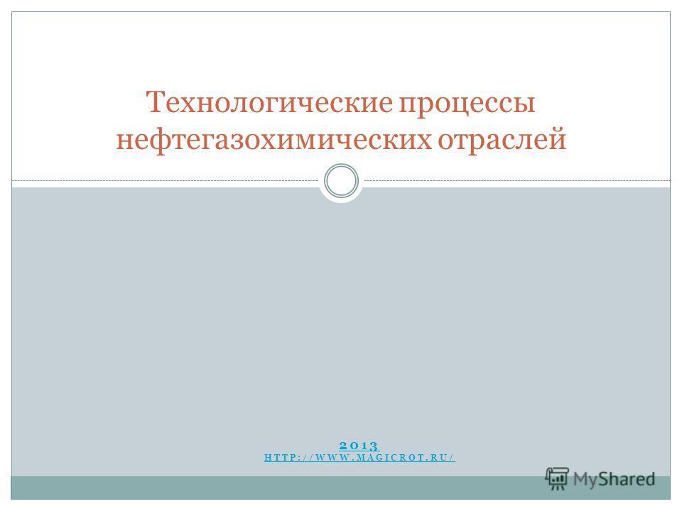 2013 HTTP://WWW.MAGICROT.RU/ Технологические процессы нефтегазохимических отраслей