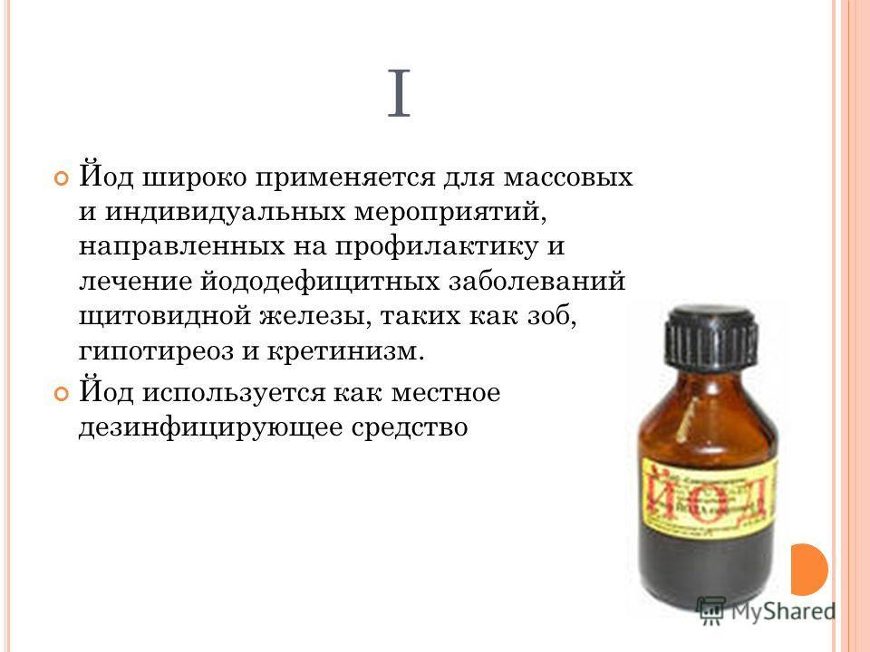 I Йод широко применяется для массовых и индивидуальных мероприятий, направленных на профилактику и лечение йоддефицитных заболеваний щитовидной железы, таких как зоб, гипотиреоз и кретинизм. Йод используется как местное дезинфицирующее средство
