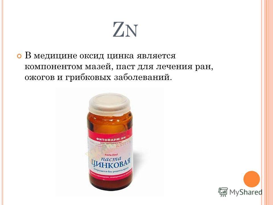ZNZN В медицине оксид цинка является компонентом мазей, паст для лечения ран, ожогов и грибковых заболеваний.
